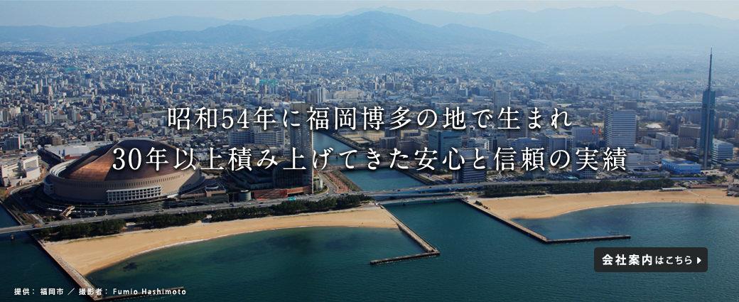 昭和54年に福岡博多の地で生まれ30年以上積み上げてきた安心と信頼の実績